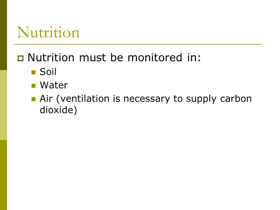Nutrition must be monitored in: Soil Water Air (ventilation is necessary to supply carbon dioxide)