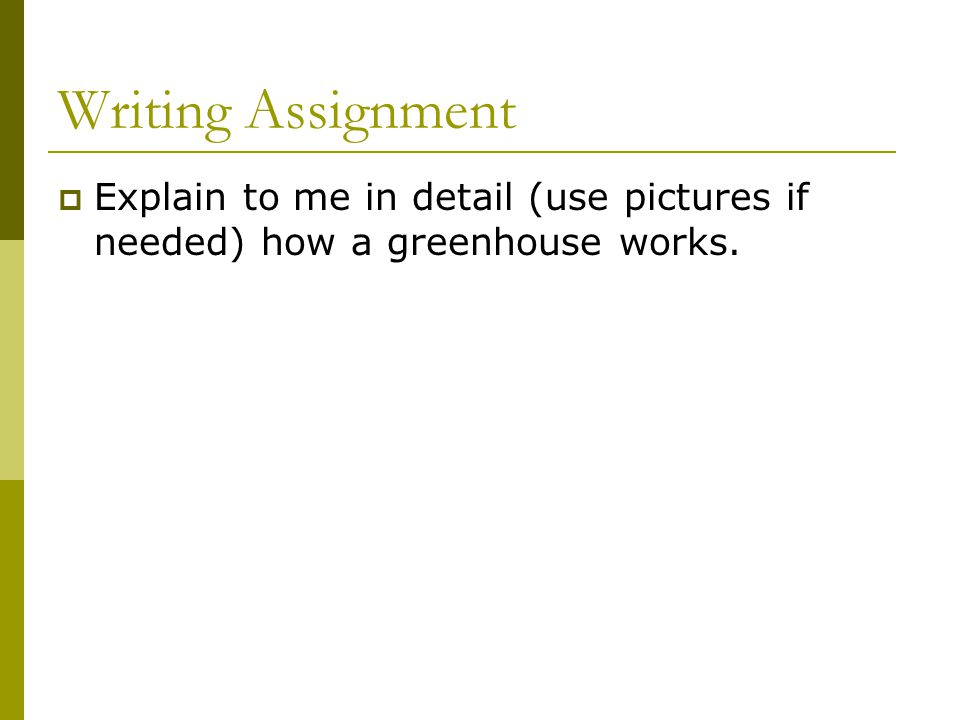 Writing Assignment Explain to me in detail (use pictures if needed) how a greenhouse works.