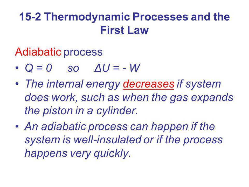 15-2 Thermodynamic Processes and the First Law Adiabatic process Q = 0 so ΔU = - W The internal energy decreases if system does work, such as when the