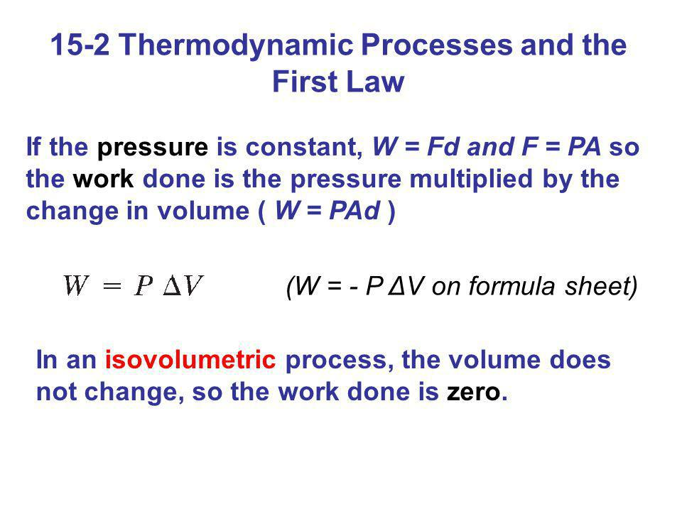 15-2 Thermodynamic Processes and the First Law If the pressure is constant, W = Fd and F = PA so the work done is the pressure multiplied by the chang