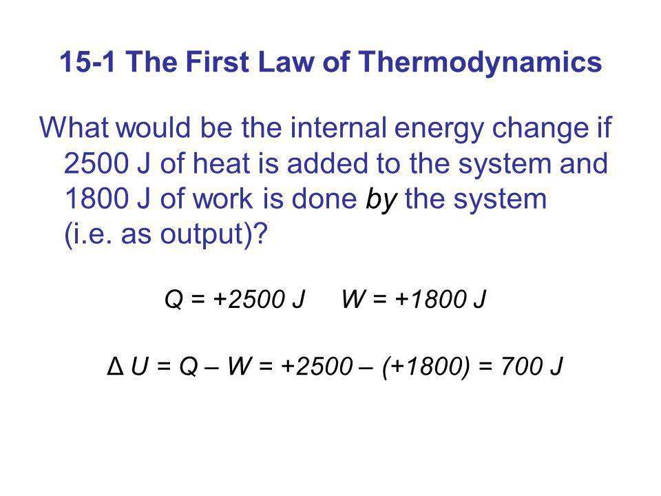 15-1 The First Law of Thermodynamics What would be the internal energy change if 2500 J of heat is added to the system and 1800 J of work is done by t