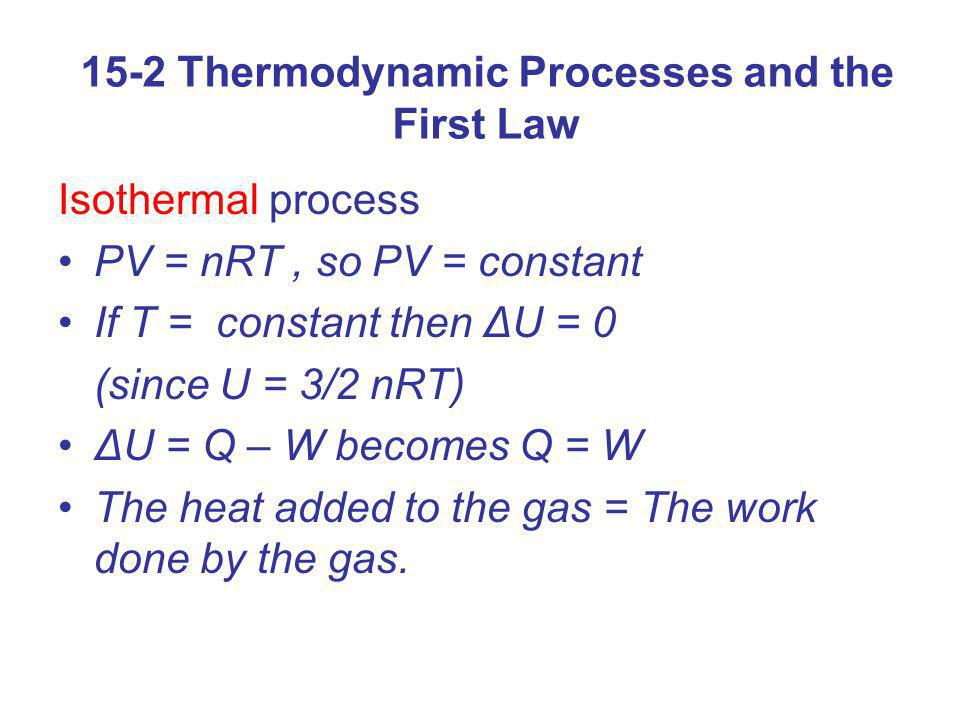 15-2 Thermodynamic Processes and the First Law Isothermal process PV = nRT, so PV = constant If T = constant then ΔU = 0 (since U = 3/2 nRT) ΔU = Q –