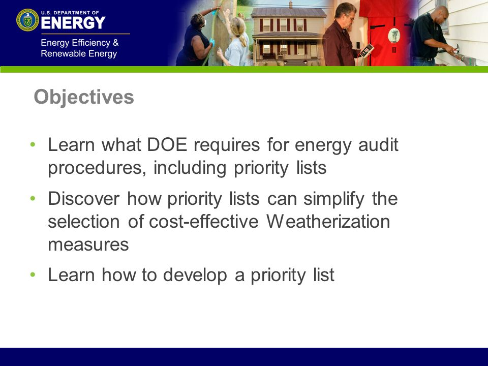 Objectives Learn what DOE requires for energy audit procedures, including priority lists Discover how priority lists can simplify the selection of cos