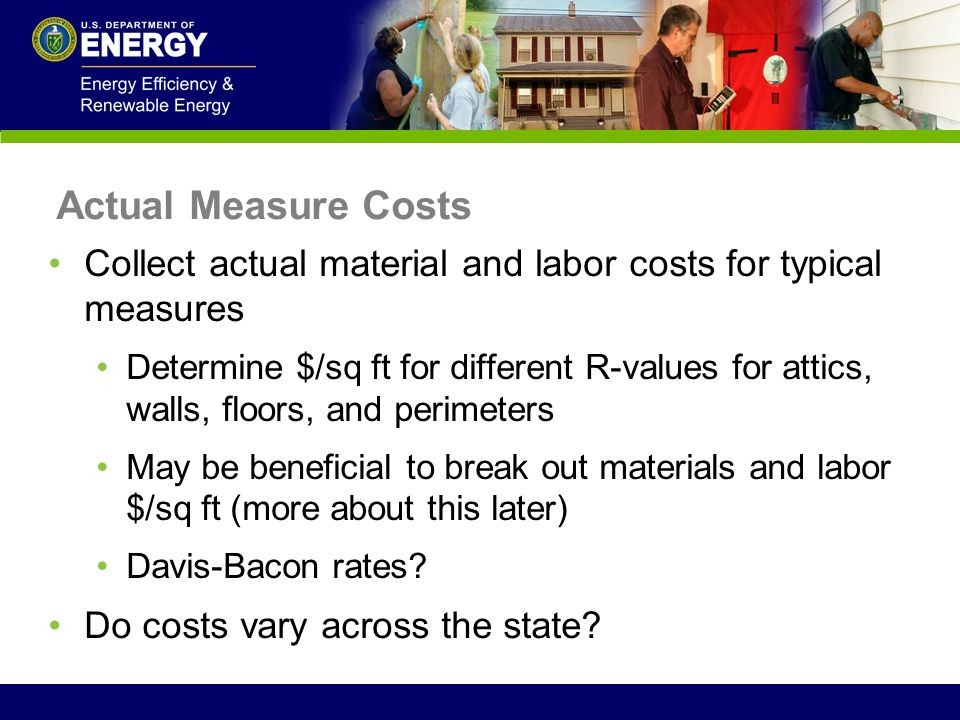 Actual Measure Costs Collect actual material and labor costs for typical measures Determine $/sq ft for different R-values for attics, walls, floors,