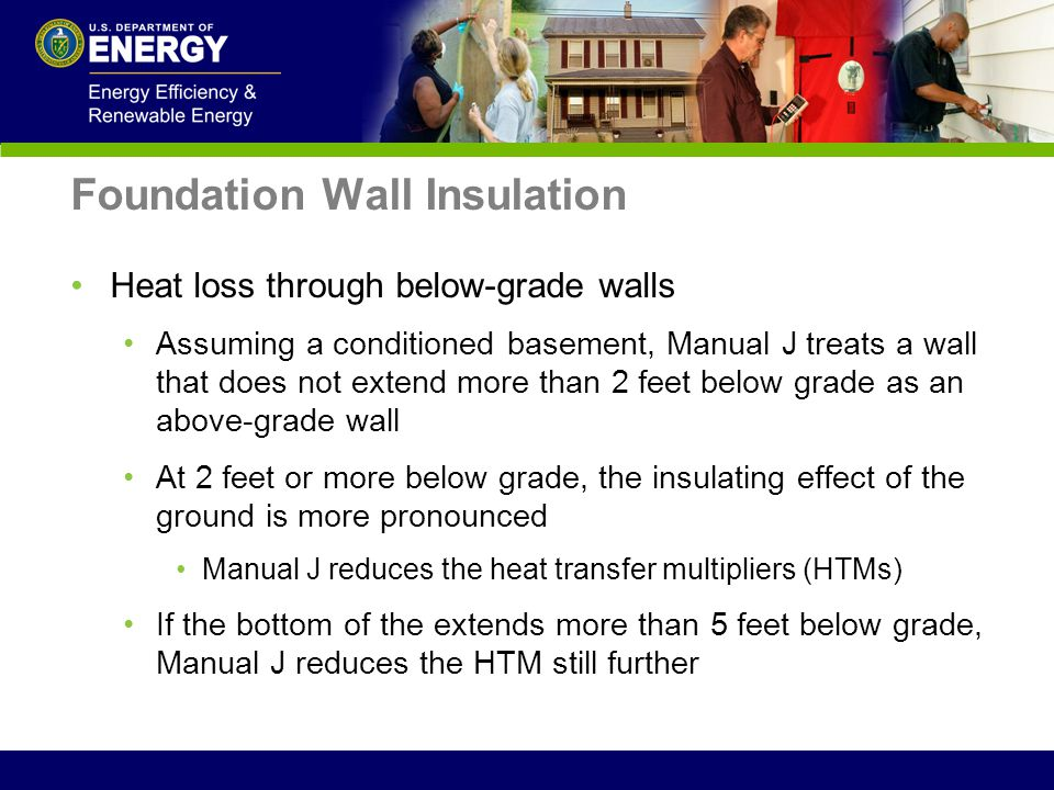 Foundation Wall Insulation Heat loss through below-grade walls Assuming a conditioned basement, Manual J treats a wall that does not extend more than