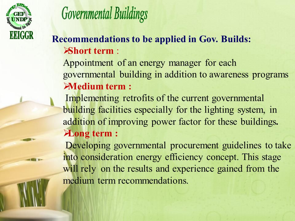 Recommendations to be applied in Gov. Builds: Short term : Appointment of an energy manager for each governmental building in addition to awareness pr