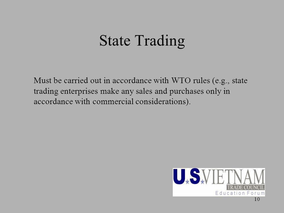 10 State Trading Must be carried out in accordance with WTO rules (e.g., state trading enterprises make any sales and purchases only in accordance with commercial considerations).