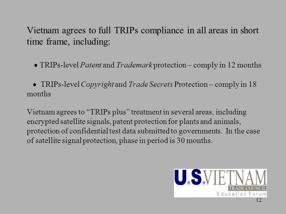 12 Vietnam agrees to full TRIPs compliance in all areas in short time frame, including: TRIPs-level Patent and Trademark protection – comply in 12 months TRIPs-level Copyright and Trade Secrets Protection – comply in 18 months Vietnam agrees to TRIPs plus treatment in several areas, including encrypted satellite signals, patent protection for plants and animals, protection of confidential test data submitted to governments.