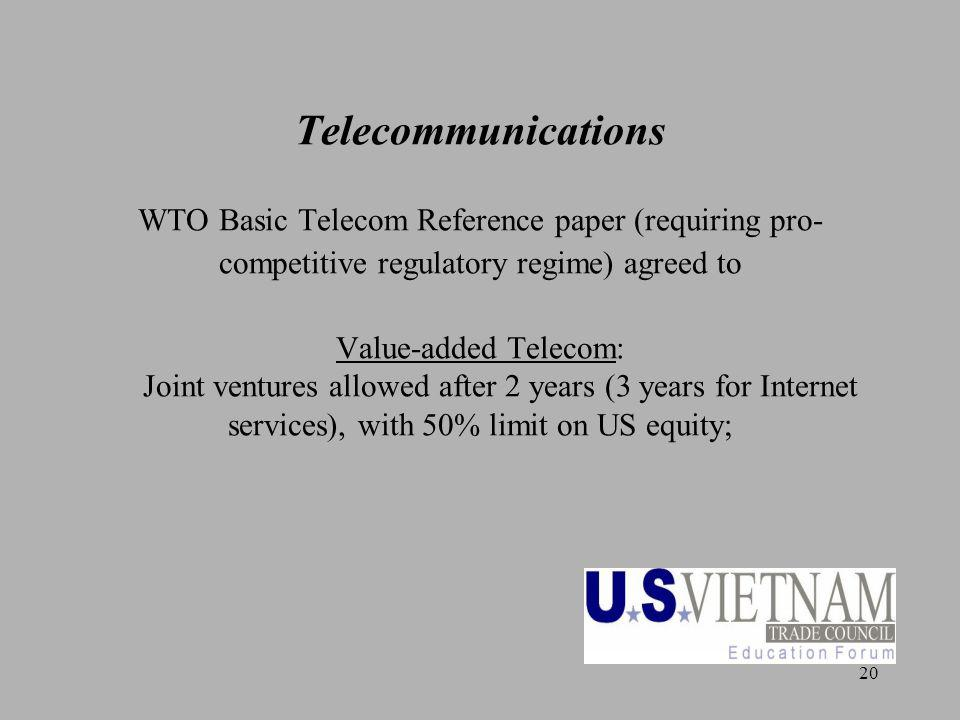 20 Telecommunications WTO Basic Telecom Reference paper (requiring pro- competitive regulatory regime) agreed to Value-added Telecom: Joint ventures a