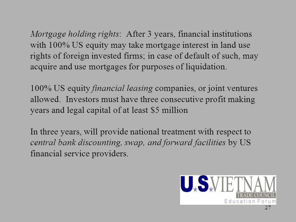 27 Mortgage holding rights: After 3 years, financial institutions with 100% US equity may take mortgage interest in land use rights of foreign invested firms; in case of default of such, may acquire and use mortgages for purposes of liquidation.