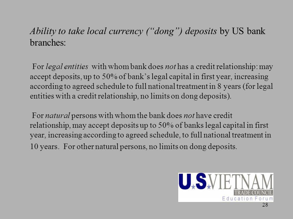 28 Ability to take local currency (dong) deposits by US bank branches: For legal entities with whom bank does not has a credit relationship: may accep