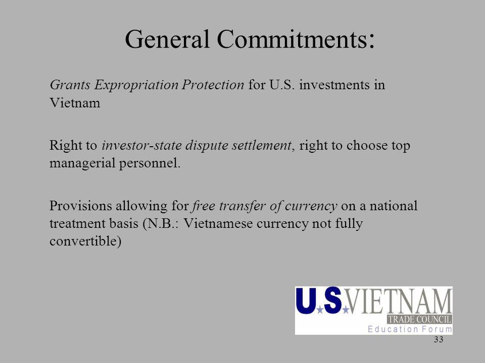 33 General Commitments : Grants Expropriation Protection for U.S. investments in Vietnam Right to investor-state dispute settlement, right to choose t