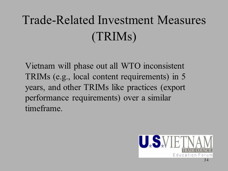 34 Trade-Related Investment Measures (TRIMs) Vietnam will phase out all WTO inconsistent TRIMs (e.g., local content requirements) in 5 years, and other TRIMs like practices (export performance requirements) over a similar timeframe.