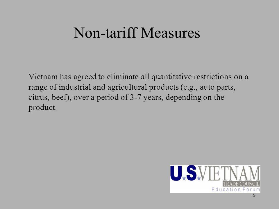 6 Non-tariff Measures Vietnam has agreed to eliminate all quantitative restrictions on a range of industrial and agricultural products (e.g., auto parts, citrus, beef), over a period of 3-7 years, depending on the product.