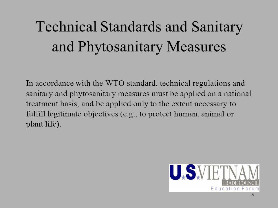 9 Technical Standards and Sanitary and Phytosanitary Measures In accordance with the WTO standard, technical regulations and sanitary and phytosanitary measures must be applied on a national treatment basis, and be applied only to the extent necessary to fulfill legitimate objectives (e.g., to protect human, animal or plant life).