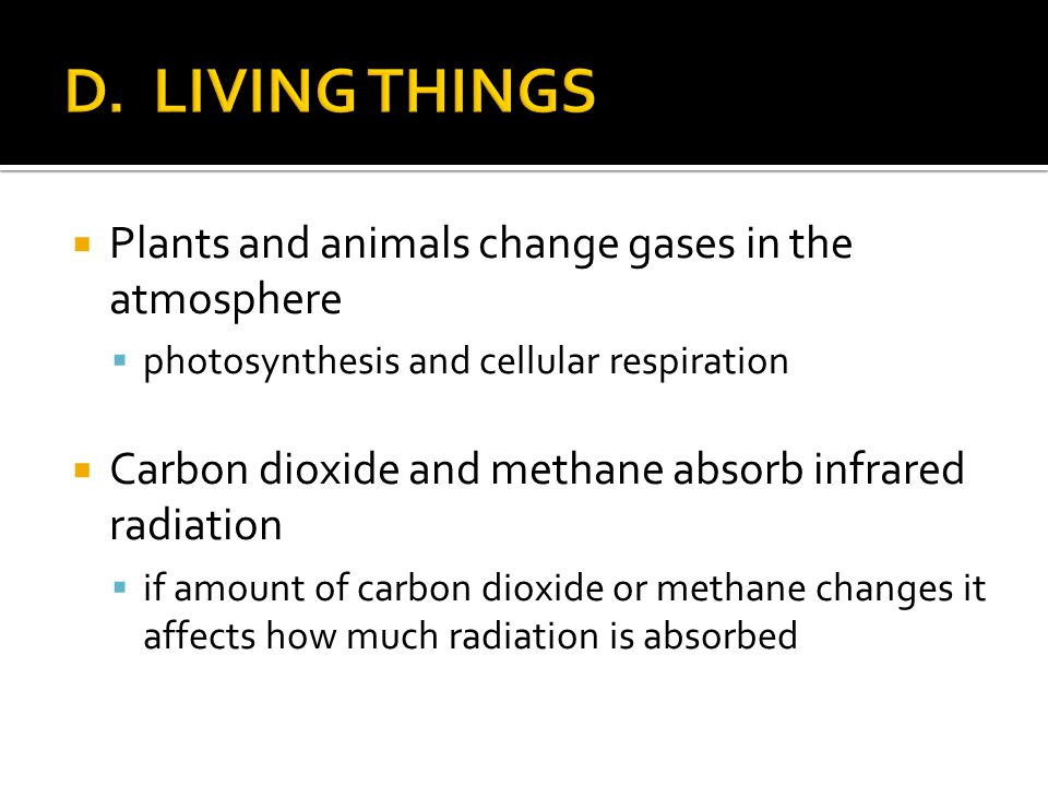 Plants and animals change gases in the atmosphere photosynthesis and cellular respiration Carbon dioxide and methane absorb infrared radiation if amou