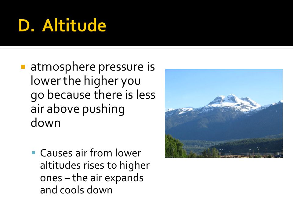 atmosphere pressure is lower the higher you go because there is less air above pushing down Causes air from lower altitudes rises to higher ones – the