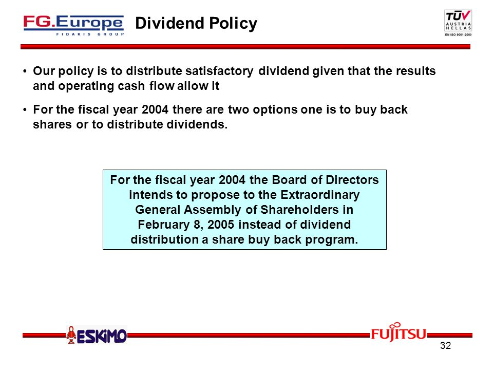 32 Dividend Policy Our policy is to distribute satisfactory dividend given that the results and operating cash flow allow it For the fiscal year 2004 there are two options one is to buy back shares or to distribute dividends.
