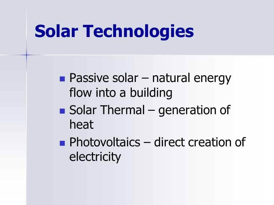 Solar Technologies Passive solar – natural energy flow into a building Solar Thermal – generation of heat Photovoltaics – direct creation of electrici
