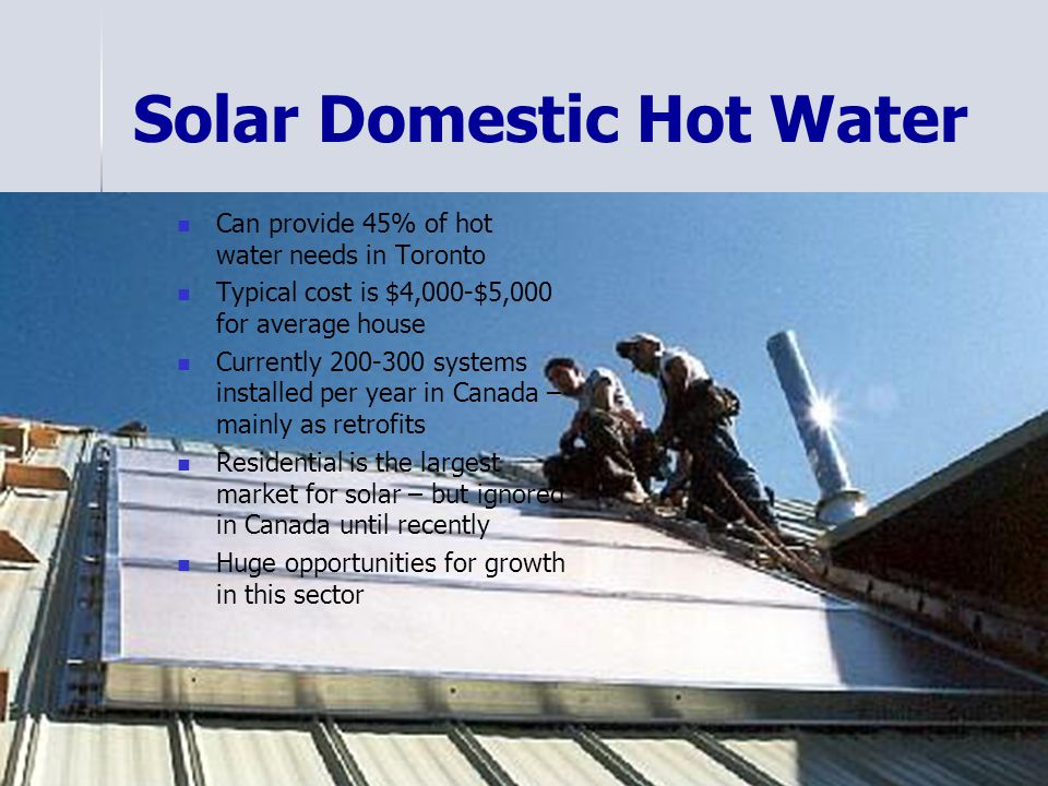 Solar Domestic Hot Water Can provide 45% of hot water needs in Toronto Typical cost is $4,000-$5,000 for average house Currently 200-300 systems installed per year in Canada – mainly as retrofits Residential is the largest market for solar – but ignored in Canada until recently Huge opportunities for growth in this sector
