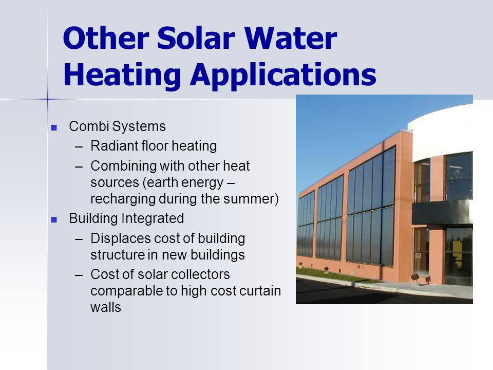 Other Solar Water Heating Applications Combi Systems –Radiant floor heating –Combining with other heat sources (earth energy – recharging during the s