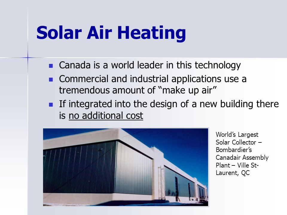 Solar Air Heating Canada is a world leader in this technology Commercial and industrial applications use a tremendous amount of make up air If integra