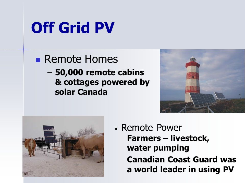 Off Grid PV Remote Homes –50,000 remote cabins & cottages powered by solar Canada Remote Power Farmers – livestock, water pumping Canadian Coast Guard was a world leader in using PV