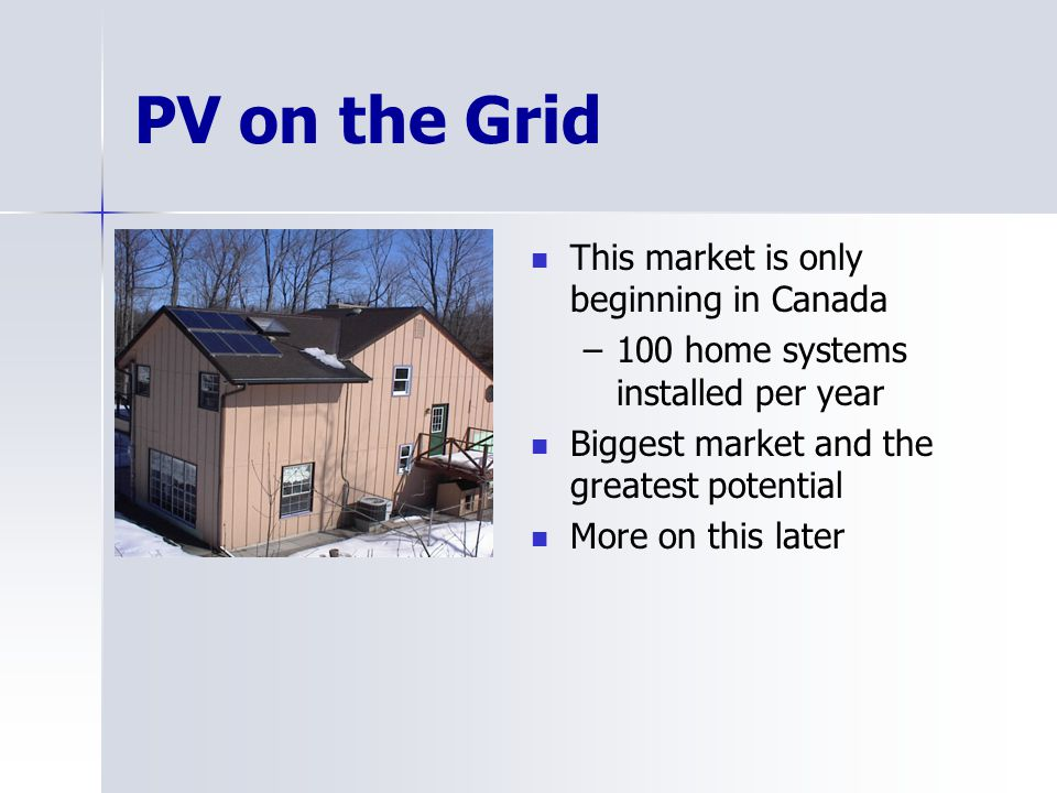 PV on the Grid This market is only beginning in Canada –100 home systems installed per year Biggest market and the greatest potential More on this lat