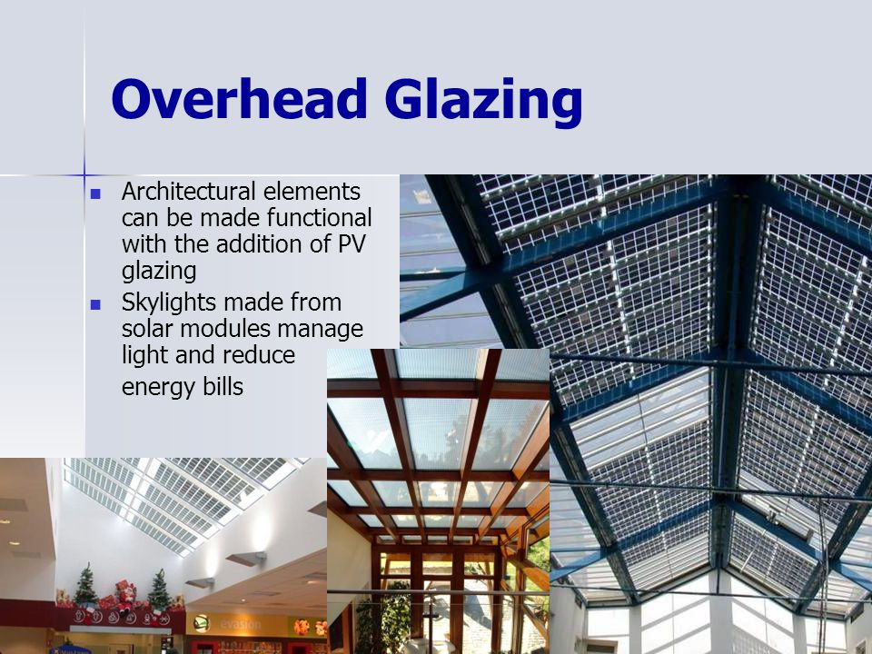 Overhead Glazing Architectural elements can be made functional with the addition of PV glazing Skylights made from solar modules manage light and reduce energy bills <>