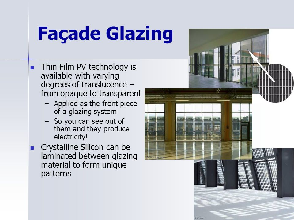 Façade Glazing Thin Film PV technology is available with varying degrees of translucence – from opaque to transparent –Applied as the front piece of a