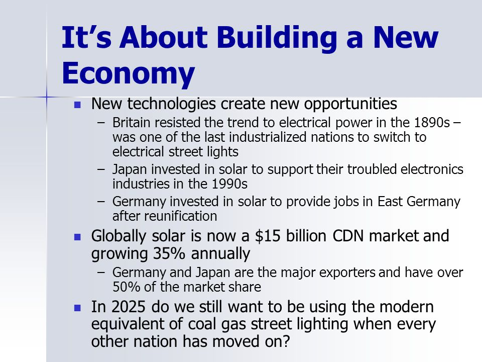 Its About Building a New Economy New technologies create new opportunities –Britain resisted the trend to electrical power in the 1890s – was one of the last industrialized nations to switch to electrical street lights –Japan invested in solar to support their troubled electronics industries in the 1990s –Germany invested in solar to provide jobs in East Germany after reunification Globally solar is now a $15 billion CDN market and growing 35% annually –Germany and Japan are the major exporters and have over 50% of the market share In 2025 do we still want to be using the modern equivalent of coal gas street lighting when every other nation has moved on