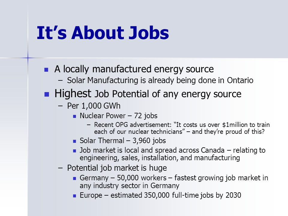 Its About Jobs A locally manufactured energy source –Solar Manufacturing is already being done in Ontario Highest Job Potential of any energy source –Per 1,000 GWh Nuclear Power – 72 jobs –Recent OPG advertisement: It costs us over $1million to train each of our nuclear technicians – and theyre proud of this.