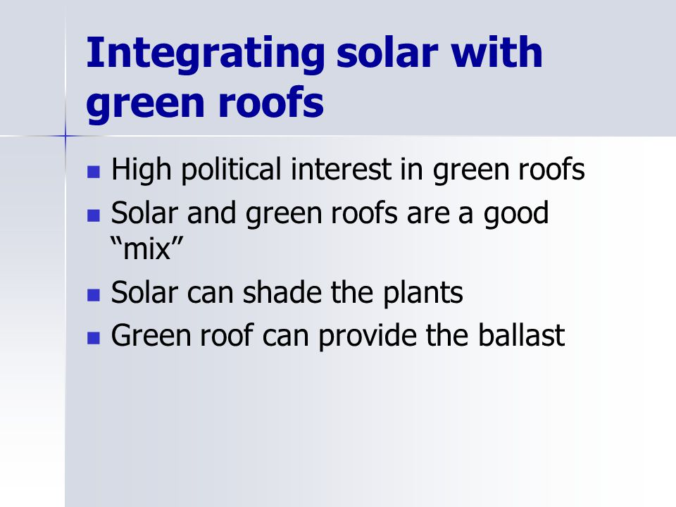 Integrating solar with green roofs High political interest in green roofs Solar and green roofs are a good mix Solar can shade the plants Green roof can provide the ballast