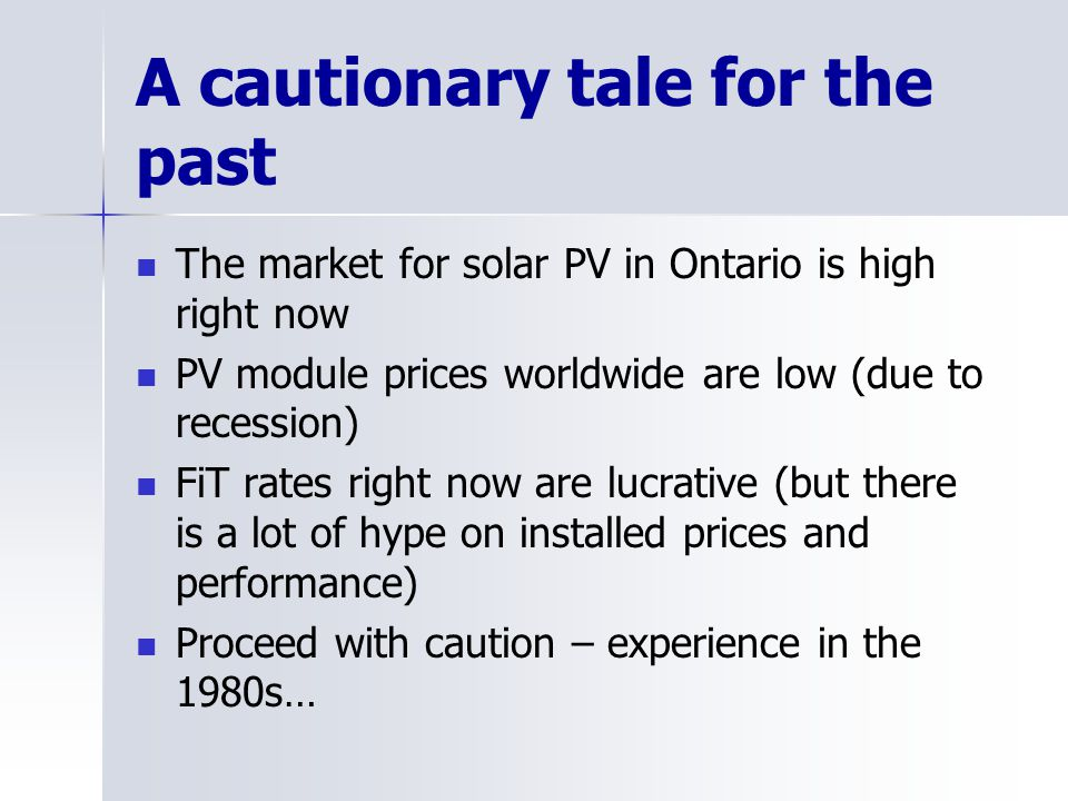 A cautionary tale for the past The market for solar PV in Ontario is high right now PV module prices worldwide are low (due to recession) FiT rates ri