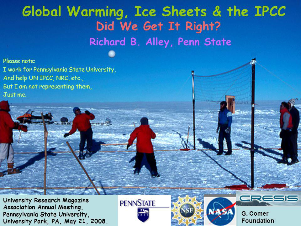 G. Comer Foundation Did We Get It Right? Richard B. Alley, Penn State Please note: I work for Pennsylvania State University, And help UN IPCC, NRC, et