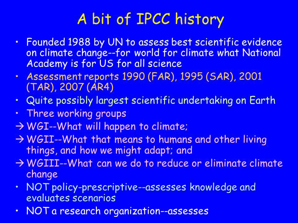 A bit of IPCC history Founded 1988 by UN to assess best scientific evidence on climate change--for world for climate what National Academy is for US for all science Assessment reports 1990 (FAR), 1995 (SAR), 2001 (TAR), 2007 (AR4) Quite possibly largest scientific undertaking on Earth Three working groups WGI--What will happen to climate; WGII--What that means to humans and other living things, and how we might adapt; and WGIII--What can we do to reduce or eliminate climate change NOT policy-prescriptive--assesses knowledge and evaluates scenarios NOT a research organization--assesses