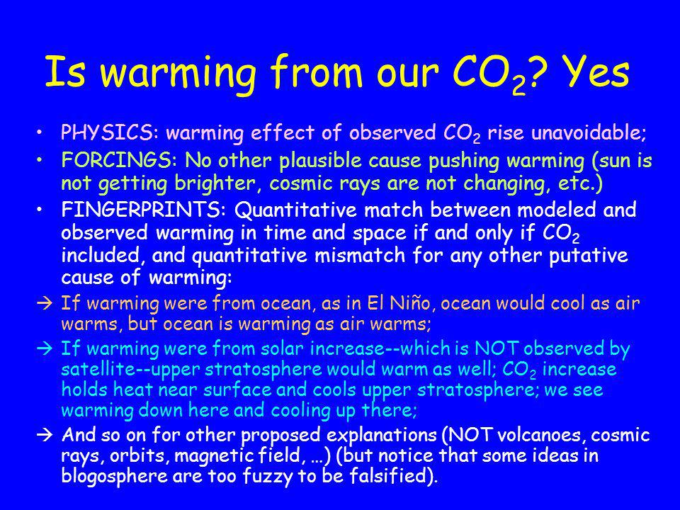 Is warming from our CO 2 ? Yes PHYSICS: warming effect of observed CO 2 rise unavoidable; FORCINGS: No other plausible cause pushing warming (sun is n