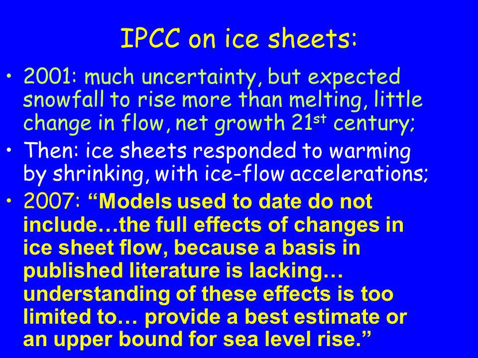 IPCC on ice sheets: 2001: much uncertainty, but expected snowfall to rise more than melting, little change in flow, net growth 21 st century; Then: ice sheets responded to warming by shrinking, with ice-flow accelerations; 2007: Models used to date do not include…the full effects of changes in ice sheet flow, because a basis in published literature is lacking… understanding of these effects is too limited to… provide a best estimate or an upper bound for sea level rise.