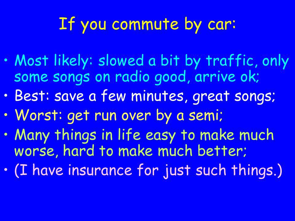If you commute by car: Most likely: slowed a bit by traffic, only some songs on radio good, arrive ok; Best: save a few minutes, great songs; Worst: get run over by a semi; Many things in life easy to make much worse, hard to make much better; (I have insurance for just such things.)