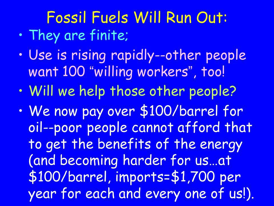 Fossil Fuels Will Run Out: They are finite; Use is rising rapidly--other people want 100 willing workers, too! Will we help those other people? We now