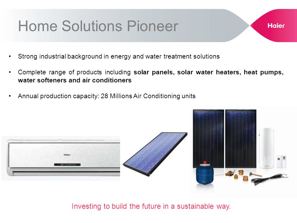 Strong industrial background in energy and water treatment solutions Complete range of products including solar panels, solar water heaters, heat pump