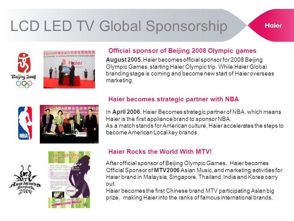 LCD LED TV Global Sponsorship Official sponsor of Beijing 2008 Olympic games August 2005, Haier becomes official sponsor for 2008 Beijing Olympic Game