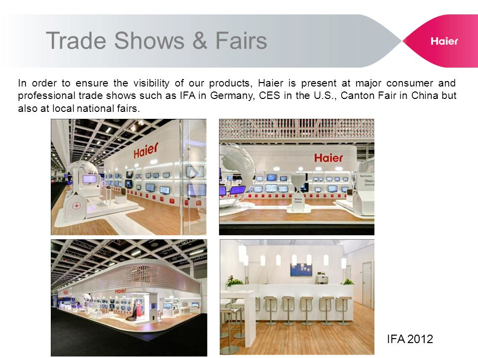 Trade Shows & Fairs In order to ensure the visibility of our products, Haier is present at major consumer and professional trade shows such as IFA in Germany, CES in the U.S., Canton Fair in China but also at local national fairs.