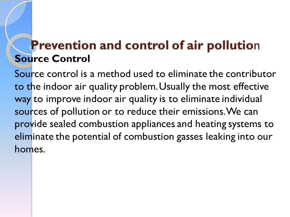 Prevention and control of air pollution Source Control Source control is a method used to eliminate the contributor to the indoor air quality problem.