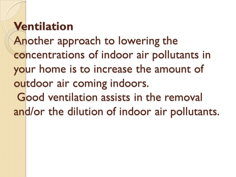 Ventilation Another approach to lowering the concentrations of indoor air pollutants in your home is to increase the amount of outdoor air coming indo