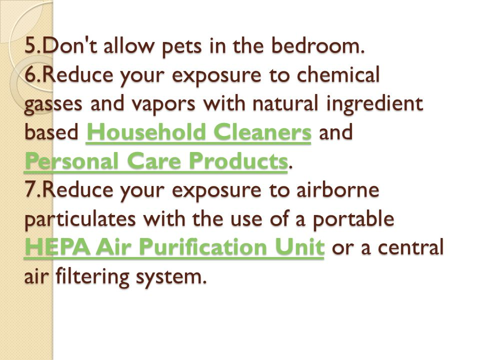 5.Don't allow pets in the bedroom. 6.Reduce your exposure to chemical gasses and vapors with natural ingredient based Household Cleaners and Personal