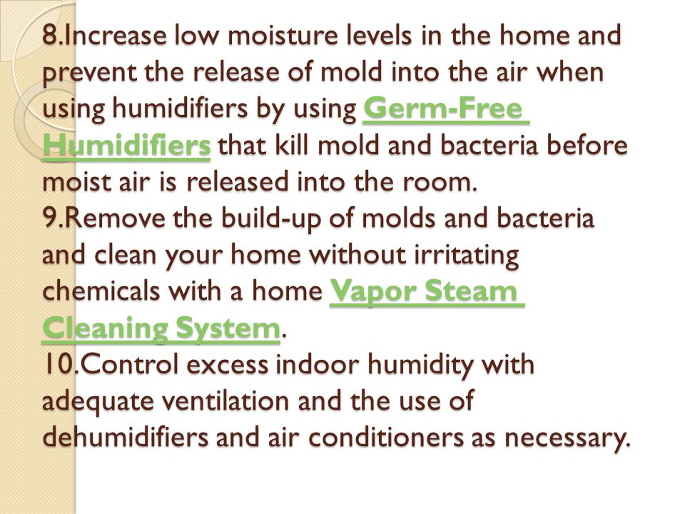 8.Increase low moisture levels in the home and prevent the release of mold into the air when using humidifiers by using Germ-Free Humidifiers that kil
