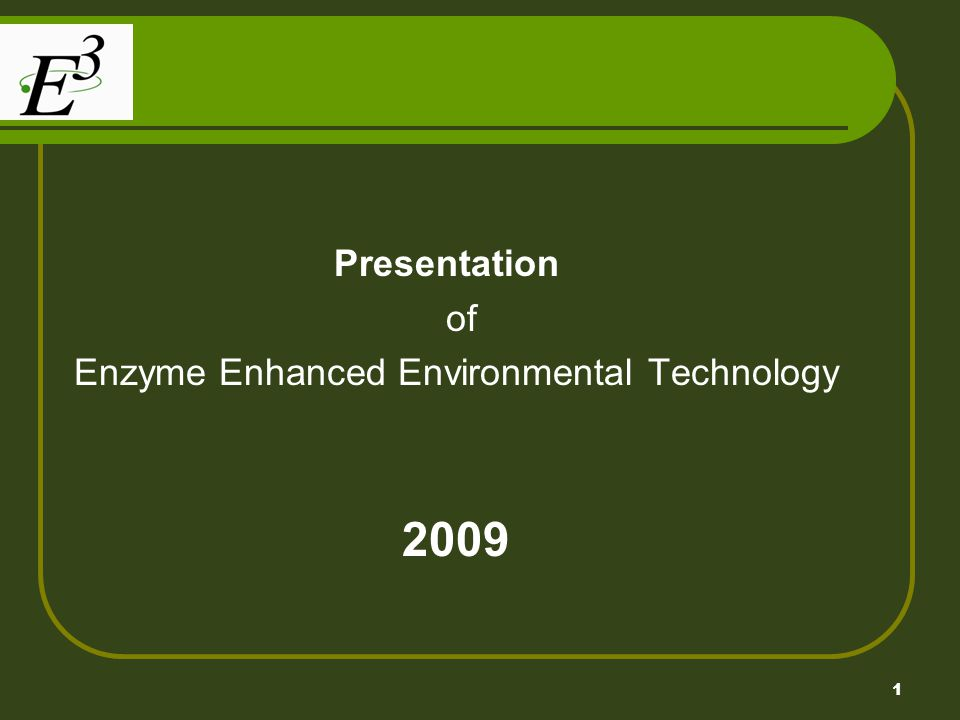 1 Presentation of Enzyme Enhanced Environmental Technology 2009