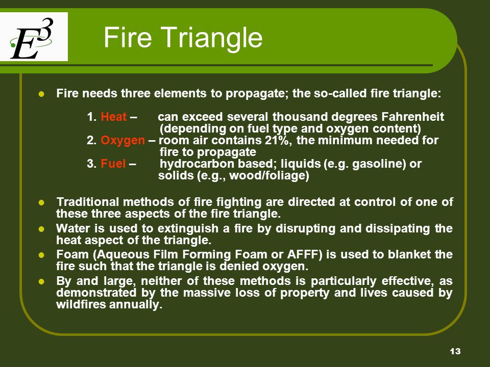 13 Fire Triangle Fire needs three elements to propagate; the so-called fire triangle: 1. Heat – can exceed several thousand degrees Fahrenheit (depend
