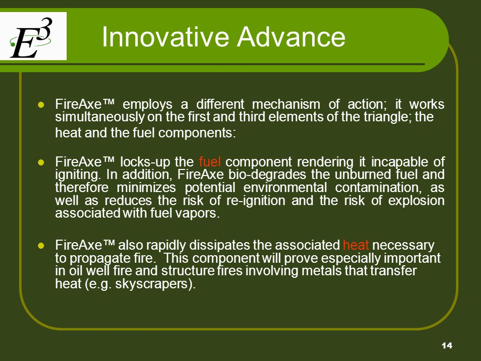 14 Innovative Advance FireAxe employs a different mechanism of action; it works simultaneously on the first and third elements of the triangle; the heat and the fuel components: FireAxe locks-up the fuel component rendering it incapable of igniting.